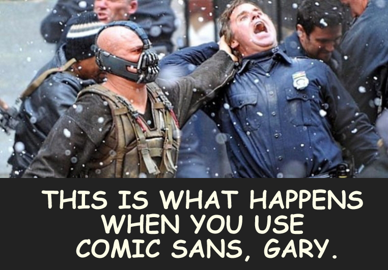 This is what happens when you use comic sans, Gary.